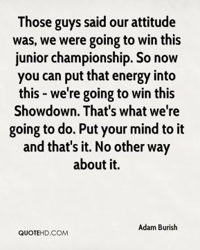 Adam Burish - Those guys said our attitude was, we were going to win this junior championship. So now you can put that energy into this - we're going to win this Showdown. That's what we're going to do. Put your mind to it and that's it. No other way about it.