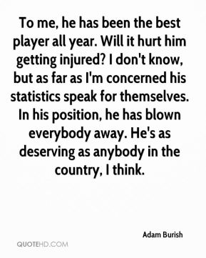 Adam Burish - To me, he has been the best player all year. Will it hurt him getting injured? I don't know, but as far as I'm concerned his statistics speak for themselves. In his position, he has blown everybody away. He's as deserving as anybody in the country, I think.