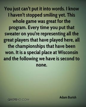You just can't put it into words. I know I haven't stopped smiling yet. This whole game was great for the program. Every time you put that sweater on you're representing all the great players that have played here, all the championships that have been won. It is a special place at Wisconsin and the following we have is second to none.