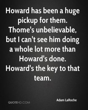 Howard has been a huge pickup for them. Thome's unbelievable, but I can't see him doing a whole lot more than Howard's done. Howard's the key to that team.