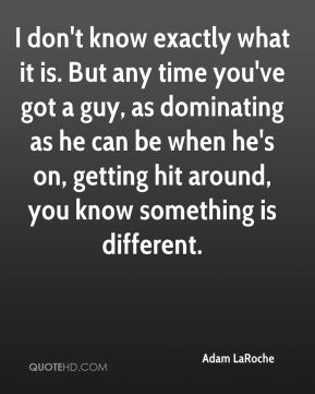 I don't know exactly what it is. But any time you've got a guy, as dominating as he can be when he's on, getting hit around, you know something is different.