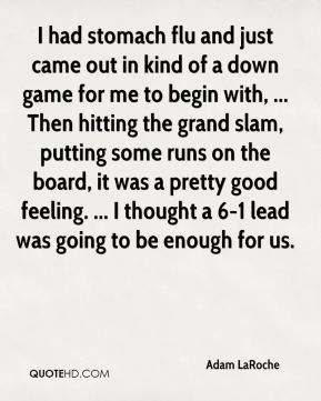 Adam LaRoche - I had stomach flu and just came out in kind of a down game for me to begin with, ... Then hitting the grand slam, putting some runs on the board, it was a pretty good feeling. ... I thought a 6-1 lead was going to be enough for us.