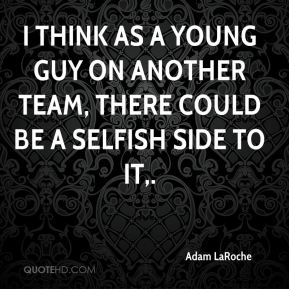 I think as a young guy on another team, there could be a selfish side to it.
