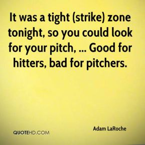 Adam LaRoche - It was a tight (strike) zone tonight, so you could look for your pitch, ... Good for hitters, bad for pitchers.