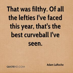 That was filthy. Of all the lefties I've faced this year, that's the best curveball I've seen.