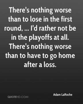 There's nothing worse than to lose in the first round, ... I'd rather not be in the playoffs at all. There's nothing worse than to have to go home after a loss.
