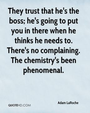 They trust that he's the boss; he's going to put you in there when he thinks he needs to. There's no complaining. The chemistry's been phenomenal.