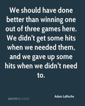 We should have done better than winning one out of three games here. We didn't get some hits when we needed them, and we gave up some hits when we didn't need to.