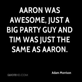 Adam Morrison - Aaron was awesome, just a big party guy and Tim was just the same as Aaron.