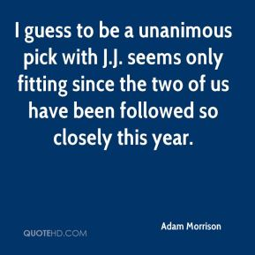 Adam Morrison - I guess to be a unanimous pick with J.J. seems only fitting since the two of us have been followed so closely this year.