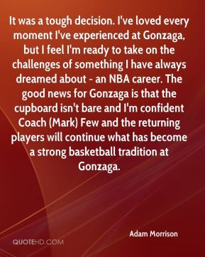 It was a tough decision. I've loved every moment I've experienced at Gonzaga, but I feel I'm ready to take on the challenges of something I have always dreamed about - an NBA career. The good news for Gonzaga is that the cupboard isn't bare and I'm confident Coach (Mark) Few and the returning players will continue what has become a strong basketball tradition at Gonzaga.