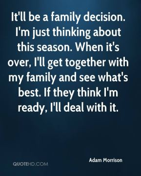 It'll be a family decision. I'm just thinking about this season. When it's over, I'll get together with my family and see what's best. If they think I'm ready, I'll deal with it.