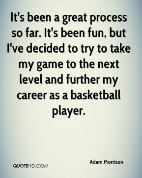 It's been a great process so far. It's been fun, but I've decided to try to take my game to the next level and further my career as a basketball player.