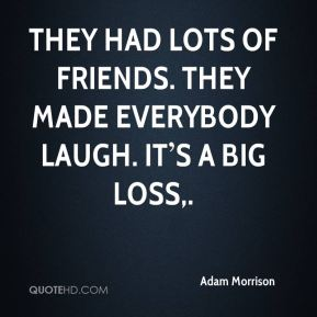 They had lots of friends. They made everybody laugh. It's a big loss.