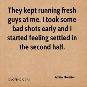 Adam Morrison - They kept running fresh guys at me. I took some bad shots early and I started feeling settled in the second half.