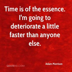 Adam Morrison - Time is of the essence. I'm going to deteriorate a little faster than anyone else.