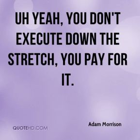 Adam Morrison - Uh yeah, you don't execute down the stretch, you pay for it.