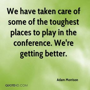 Adam Morrison - We have taken care of some of the toughest places to play in the conference. We're getting better.