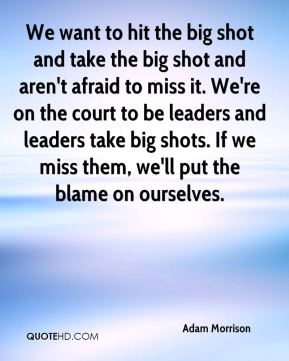 Adam Morrison - We want to hit the big shot and take the big shot and aren't afraid to miss it. We're on the court to be leaders and leaders take big shots. If we miss them, we'll put the blame on ourselves.