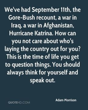 Adam Morrison - We've had September 11th, the Gore-Bush recount, a war in Iraq, a war in Afghanistan, Hurricane Katrina. How can you not care about who's laying the country out for you? This is the time of life you get to question things. You should always think for yourself and speak out.