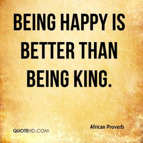 Being happy is better than being king.