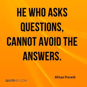 He who asks questions, cannot avoid the answers.