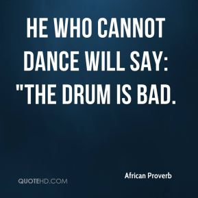 "He who cannot dance will say: ""The drum is bad."