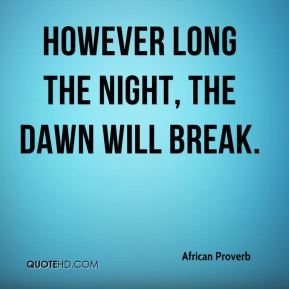 African Proverb - However long the night, the dawn will break.