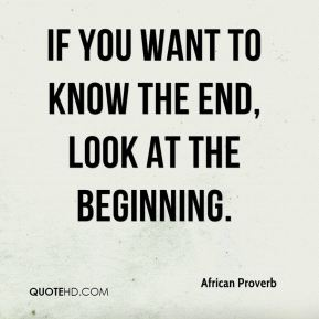 African Proverb - If you want to know the end, look at the beginning.