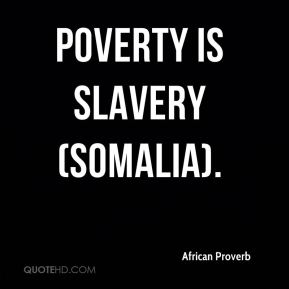 African Proverb - Poverty is slavery (Somalia).