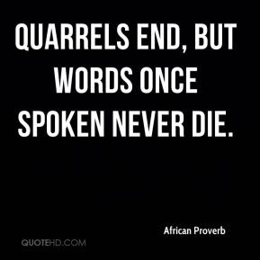 African Proverb - Quarrels end, but words once spoken never die.