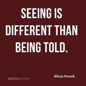 African Proverb - Seeing is different than being told.