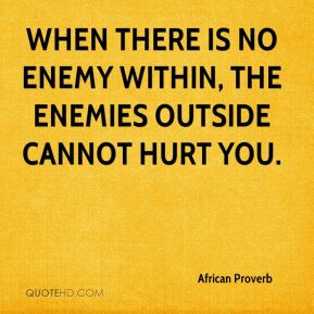 African Proverb - When there is no enemy within, the enemies outside cannot hurt you.
