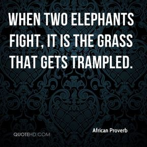African Proverb - When two elephants fight, it is the grass that gets trampled.