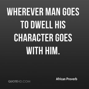 African Proverb - Wherever man goes to dwell his character goes with him.