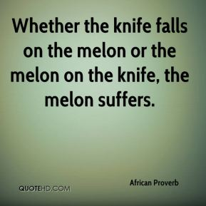 African Proverb - Whether the knife falls on the melon or the melon on the knife, the melon suffers.