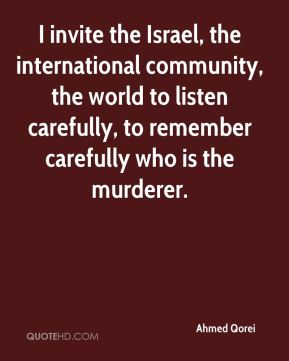 Ahmed Qorei - I invite the Israel, the international community, the world to listen carefully, to remember carefully who is the murderer.