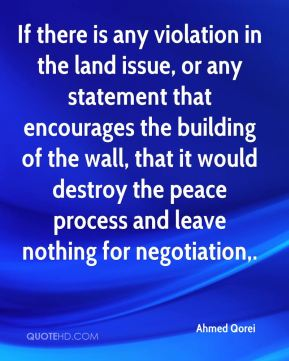 Ahmed Qorei - If there is any violation in the land issue, or any statement that encourages the building of the wall, that it would destroy the peace process and leave nothing for negotiation.