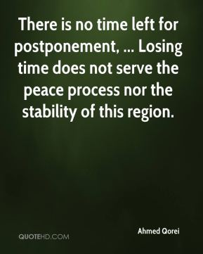 Ahmed Qorei - There is no time left for postponement, ... Losing time does not serve the peace process nor the stability of this region.