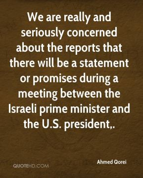 Ahmed Qorei - We are really and seriously concerned about the reports that there will be a statement or promises during a meeting between the Israeli prime minister and the U.S. president.