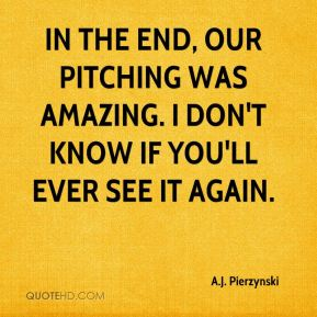 In the end, our pitching was amazing. I don't know if you'll ever see it again.
