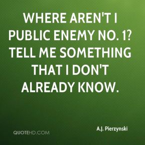 Where aren't I public enemy No. 1? Tell me something that I don't already know.