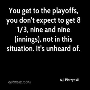 A.J. Pierzynski - You get to the playoffs, you don't expect to get 8 1/3, nine and nine (innings), not in this situation. It's unheard of.