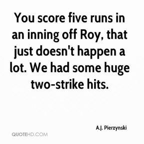 A.J. Pierzynski - You score five runs in an inning off Roy, that just doesn't happen a lot. We had some huge two-strike hits.