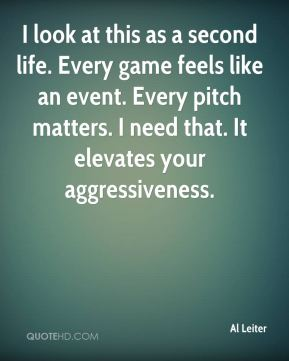 Al Leiter - I look at this as a second life. Every game feels like an event. Every pitch matters. I need that. It elevates your aggressiveness.