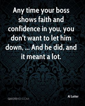 Any time your boss shows faith and confidence in you, you don't want to let him down, ... And he did, and it meant a lot.