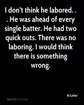 Al Leiter - I don't think he labored. . . He was ahead of every single batter. He had two quick outs. There was no laboring. I would think there is something wrong.