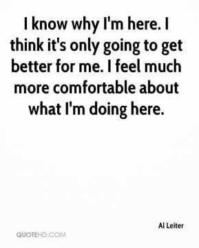 I know why I'm here. I think it's only going to get better for me. I feel much more comfortable about what I'm doing here.
