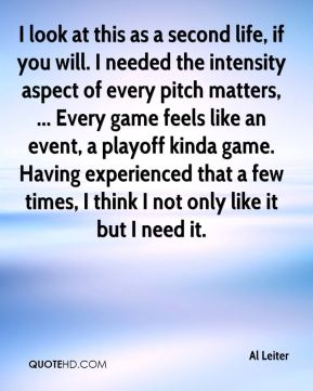 I look at this as a second life, if you will. I needed the intensity aspect of every pitch matters, ... Every game feels like an event, a playoff kinda game. Having experienced that a few times, I think I not only like it but I need it.