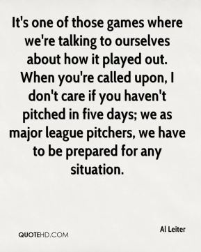 It's one of those games where we're talking to ourselves about how it played out. When you're called upon, I don't care if you haven't pitched in five days; we as major league pitchers, we have to be prepared for any situation.